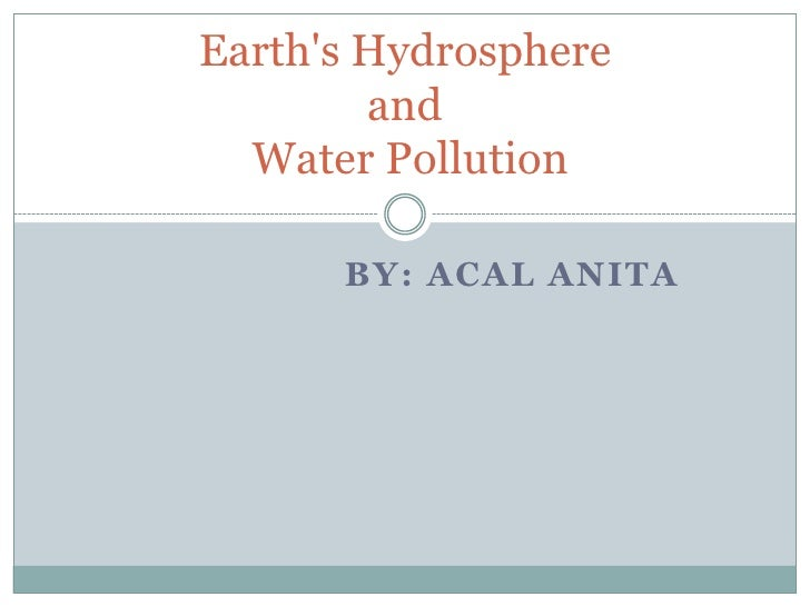 By: ACAL ANITA<br />Earth's Hydrosphere and Water Pollution<br />