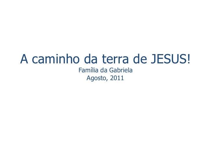 A caminho da terra de JESUS! Família da Gabriela Agosto, 2011