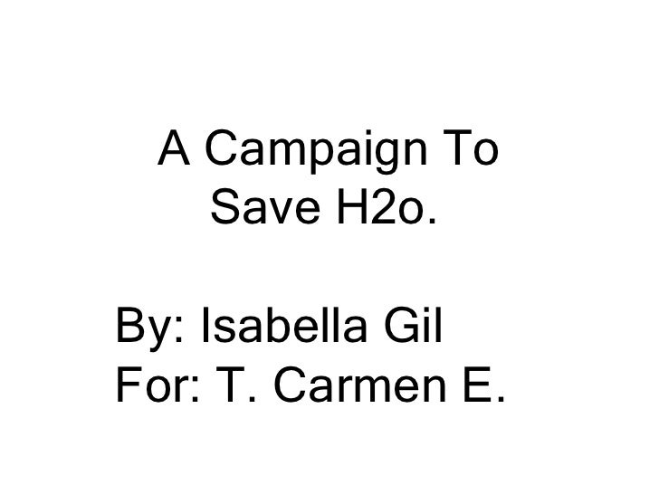 A Campaign To Save H2o.<br />By: Isabella Gil<br />For: T. Carmen E.<br />