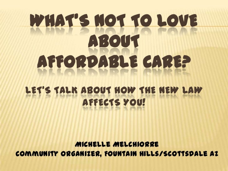 What's not to Love about Affordable Care?Let's Talk about How the New Law Affects You!<br />Michelle Melchiorre <br />Comm...
