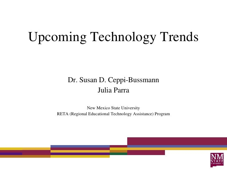 Upcoming Technology Trends Dr. Susan D. Ceppi-Bussmann Julia Parra New Mexico State University RETA (Regional Educational ...
