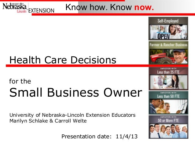Know how. Know now.  Health Care Decisions for the  Small Business Owner University of Nebraska-Lincoln Extension Educator...