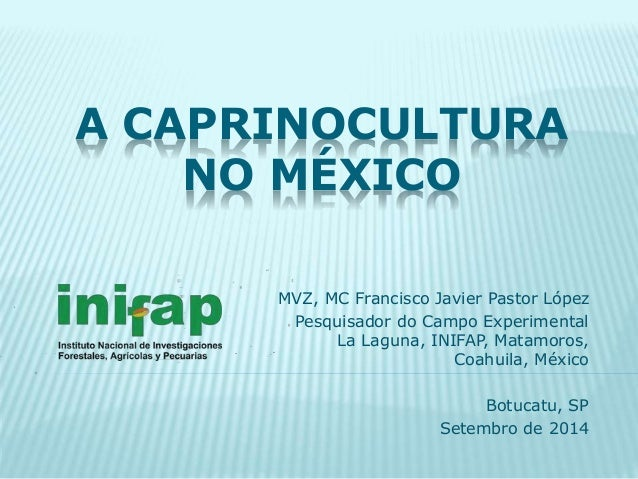 A CAPRINOCULTURA  NO MÉXICO  MVZ, MC Francisco Javier Pastor López  Pesquisador do Campo Experimental  La Laguna, INIFAP, ...