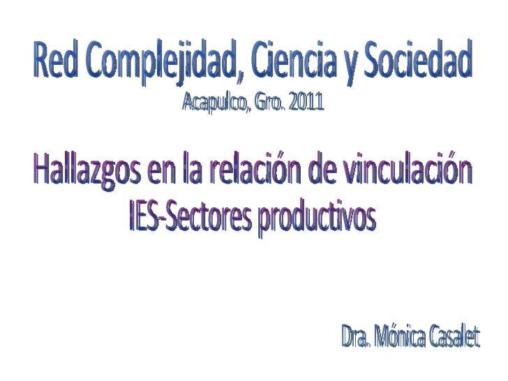 Red Complejidad, Ciencia y Sociedad Dra. Mónica Casalet Acapulco, Gro. 2011 Hallazgos en la relación de vinculación IES-Se...