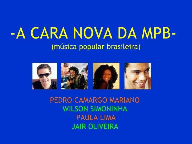-A CARA NOVA DA MPB-  (música popular brasileira) PEDRO CAMARGO MARIANO  WILSON SIMONINHA   PAULA LIMA JAIR OLIVEIRA