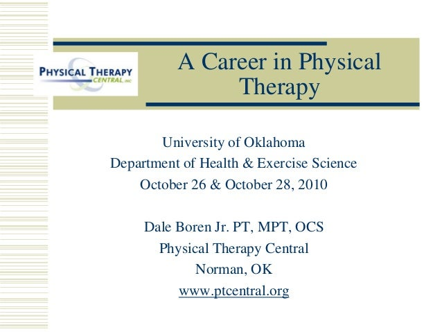 A Career in Physical Therapy University of Oklahoma Department of Health & Exercise Science October 26 & October 28, 2010 ...