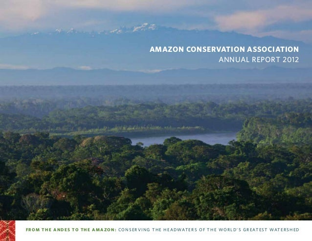 Amazon Conservation Association Annual Report 2012 from the andes to the amazo n: conse rving the he a dwate rs o f th e w...