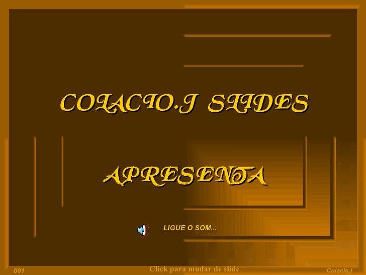 COLACIO.J  SLIDES APRESENTA LIGUE O SOM... Click para mudar de slide Colacio.j 001