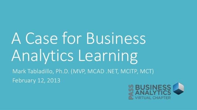 A Case for BusinessAnalytics LearningMark Tabladillo, Ph.D. (MVP, MCAD .NET, MCITP, MCT)February 12, 2013