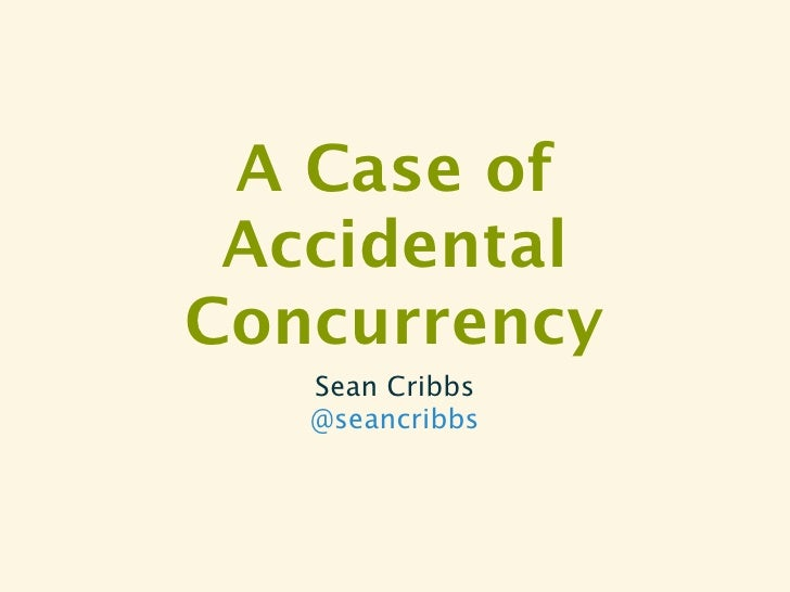 A Case of AccidentalConcurrency   Sean Cribbs   @seancribbs