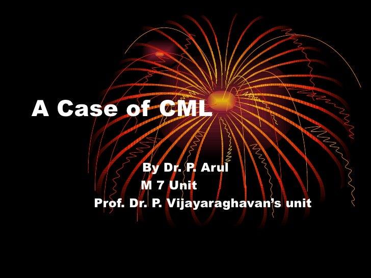A Case of CML By Dr. P. Arul  M 7 Unit  Prof. Dr. P. Vijayaraghavan's unit