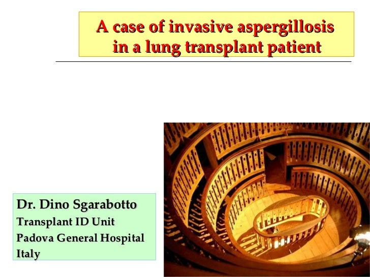 A case of invasive aspergillosis  in a lung transplant patient Dr. Dino Sgarabotto Transplant ID Unit Padova General Hospi...