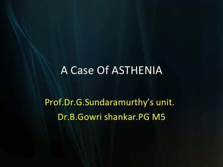 A Case Of ASTHENIA Prof.Dr.G.Sundaramurthy's unit. Dr.B.Gowri shankar.PG M5