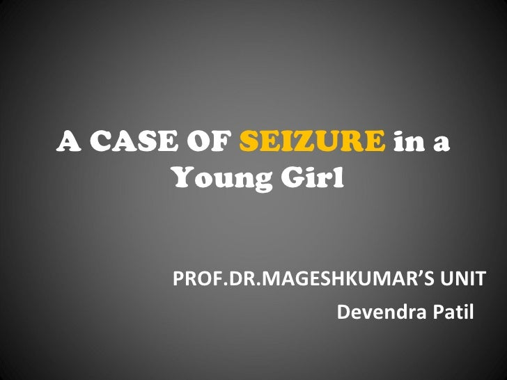 A CASE OF  SEIZURE  in a  Young Girl PROF.DR.MAGESHKUMAR'S UNIT Devendra Patil