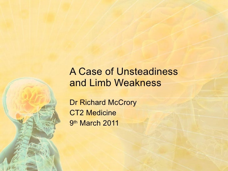 A Case of Unsteadiness and Limb Weakness Dr Richard McCrory CT2 Medicine 9 th  March 2011
