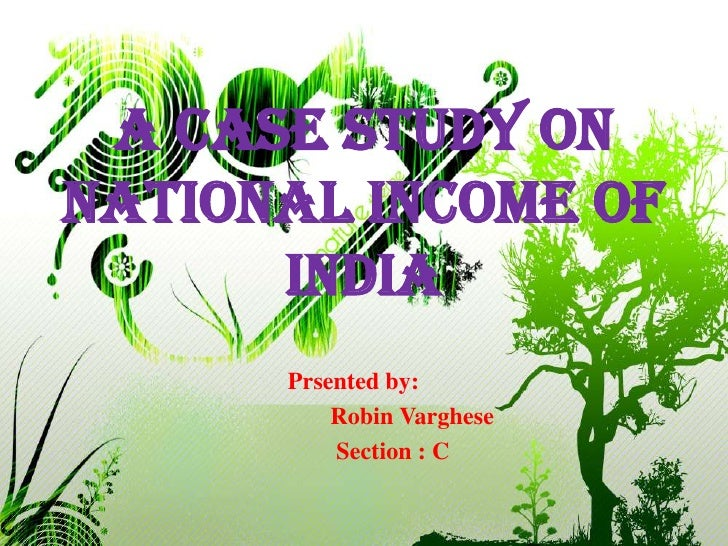 A CASE STUDY ON NATIONAL INCOME OF INDIA<br />Prsented by:<br />       Robin Varghese<br />        Section : C<br />