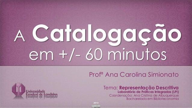 2013 A Catalogação em +/- 60 minutos Profª Ana Carolina Simionato Tema: Representação Descritiva Laboratório de Práticas I...