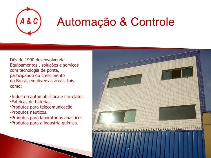 Automação & Controle <ul><li>Dês de 1990 desenvolvendo  </li></ul><ul><li>Equipamentos , soluções e serviços  </li></ul><u...