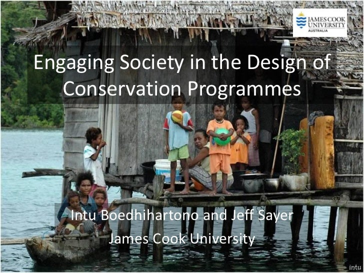 Engaging Society in the Design of   Conservation Programmes    Intu Boedhihartono and Jeff Sayer          James Cook Unive...