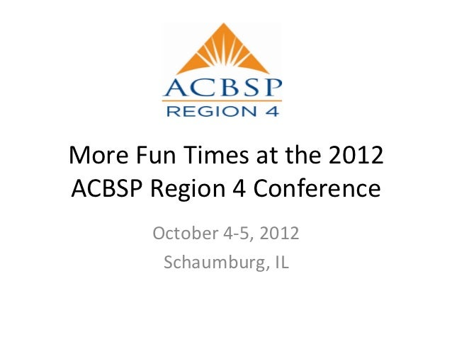 More Fun Times at the 2012ACBSP Region 4 Conference      October 4-5, 2012       Schaumburg, IL