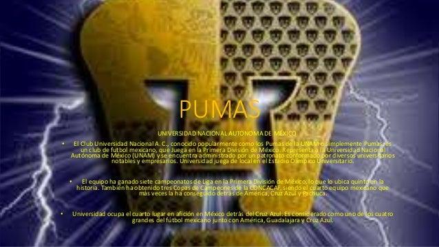 PUMAS UNIVERSIDAD NACIONAL AUTONOMA DE MÉXICO • El Club Universidad Nacional A. C., conocido popularmente como los Pumas d...