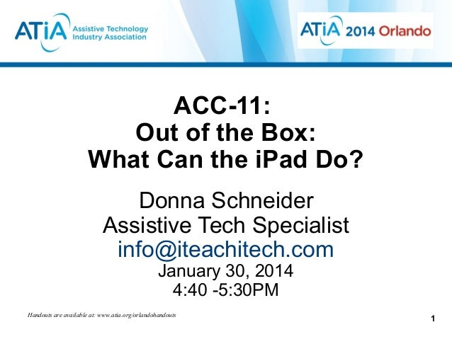 ACC-11: Out of the Box: What Can the iPad Do? Donna Schneider Assistive Tech Specialist info@iteachitech.com January 30, 2...