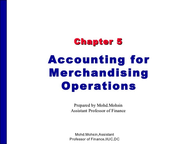 Chapter 5 Accounting for Merchandising Operations Prepared by Mohd.Mohsin Assistant Professor of Finance Mohd.Mohsin,Assis...