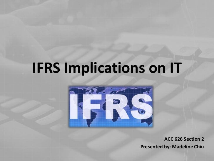 IFRS Implications on IT<br />ACC 626 Section 2<br />Presented by: Madeline Chiu<br />