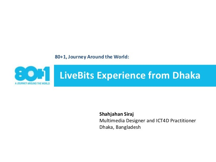 80+1, Journey Around the World: <br />LiveBits Experience from Dhaka <br />ShahjahanSirajMultimedia Designer and ICT4D Pra...