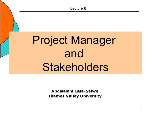 1 Project Manager and Stakeholders Lecture 6 Abdisalam Issa-Salwe Thames Valley University