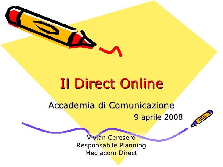 Il Direct Online Accademia di Comunicazione 9 aprile 2008 Vivian Ceresero Responsabile Planning Mediacom Direct