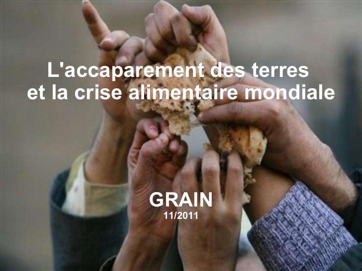 GRAIN | November 2009 L'accaparement des terres  et la crise alimentaire mondiale GRAIN 11/2011