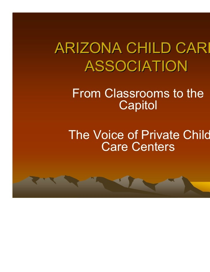 ARIZONA CHILD CARE   ASSOCIATION From Classrooms to the        Capitol The Voice of Private Child      Care Centers