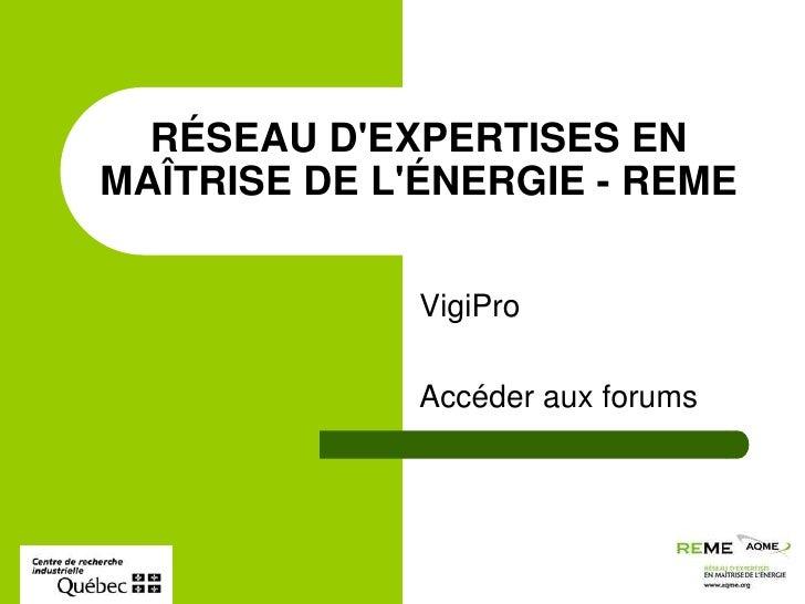 VigiPro<br />Accéder aux forums<br />RÉSEAU D'EXPERTISES EN MAÎTRISE DE L'ÉNERGIE - REME<br />