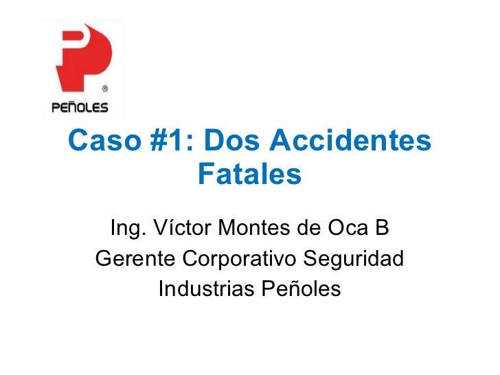 Caso #1: Dos Accidentes Fatales Ing. Víctor Montes de Oca B Gerente Corporativo Seguridad Industrias Peñoles