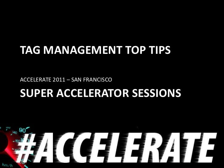 TAG MANAGEMENT TOP TIPSACCELERATE 2011 – SAN FRANCISCOSUPER ACCELERATOR SESSIONS