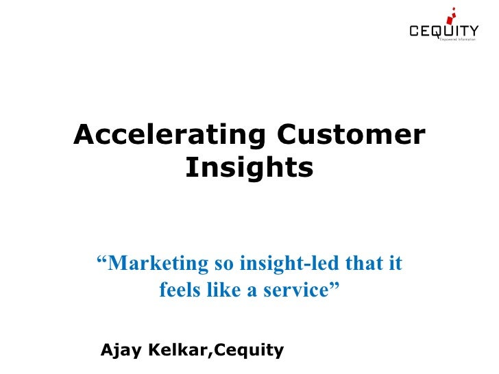 "Accelerating Customer        Insights    ""Marketing so insight-led that it       feels like a service""   Ajay Kelkar,Cequi..."