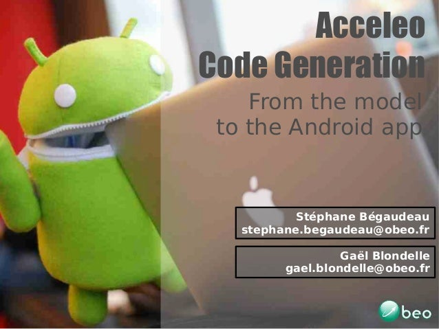 AcceleoCode Generation    From the model to the Android app           Stéphane Bégaudeau   stephane.begaudeau@obeo.fr     ...