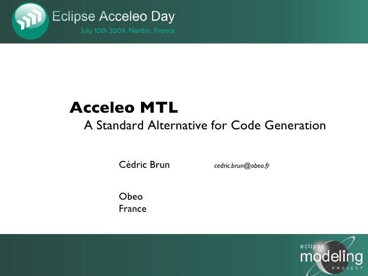 Acceleo MTL  A Standard Alternative for Code Generation         Cédric Brun     cedric.brun@obeo.fr           Obeo        ...