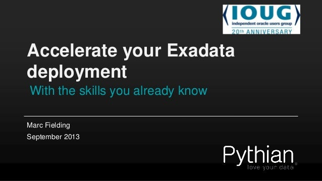 Accelerate your Exadata deployment With the skills you already know Marc Fielding September 2013