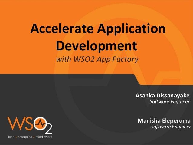 Accelerate Application Development with WSO2 App Factory Asanka Dissanayake Software Engineer Manisha Eleperuma Software E...