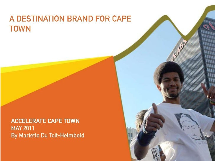 AGENDA1.Why we need Brand Cape Town2.The goal for Brand Cape Town3.Brand Cape Town process 2001 to 20114.Building the Brand