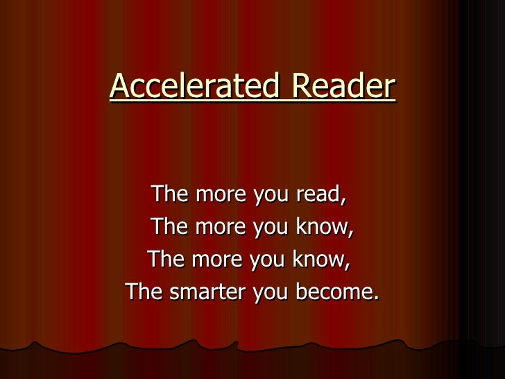 Accelerated Reader The more you read,  The more you know, The more you know,  The smarter you become.