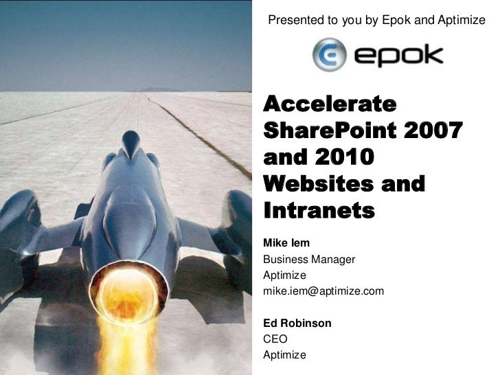 Presented to you by Epok and Aptimize<br />Accelerate SharePoint 2007 and 2010 Websites and Intranets<br />Mike Iem<br />B...
