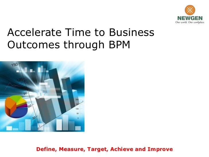 Accelerate Time to BusinessOutcomes through BPM     Define, Measure, Target, Achieve and Improve
