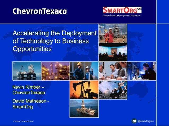 © ChevronTexaco 2004 Accelerating the Deployment of Technology to Business Opportunities Kevin Kimber – ChevronTexaco Davi...