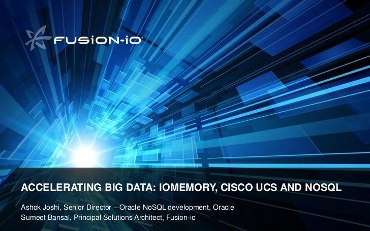 ACCELERATING BIG DATA: IOMEMORY, CISCO UCS AND NOSQLAshok Joshi, Senior Director – Oracle NoSQL development,