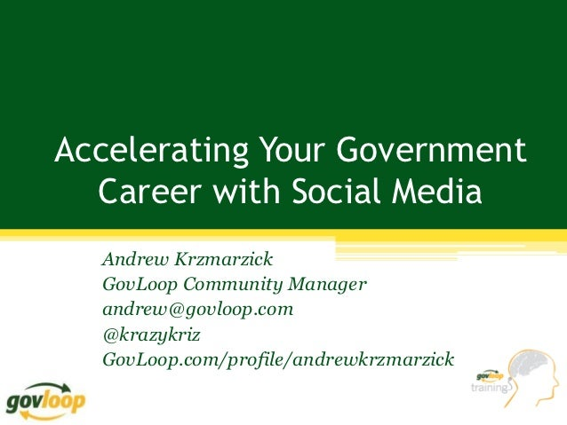 Accelerating Your Government  Career with Social Media  Andrew Krzmarzick  GovLoop Community Manager  andrew@govloop.com  ...