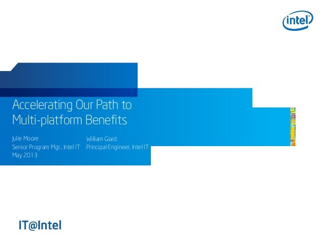 Accelerating Our Path to Multi-platform Benefits Julie Moore Senior Program Mgr., Intel IT May 2013 William Giard Principa...