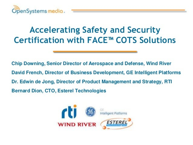 Accelerating Safety and SecurityCertification with FACE™ COTS SolutionsChip Downing, Senior Director of Aerospace and Defe...